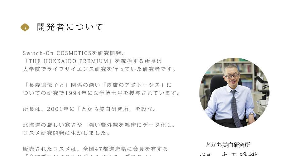 開発者について Switch-On COSMETICSを研究開発、「THE HOKKAIDO PREMIUM」を統括する所長は大学院でライフサイエンス研究を行っていた研究者です。「長寿遺伝子と」関係の深い「皮膚のアポトーシス」についての研究で1994年に医学博士号を授与されています。所長は、2001年に「とかち美白研究所」を設立。北海道の厳しい寒さや 強い紫外線を綿密にデータ化し、コスメ研究開発に生かしました。販売されたコスメは、全国47都道府県に会員を有する「全国ブランドのオリジナルドクターズコスメ」の地位を確立しています。