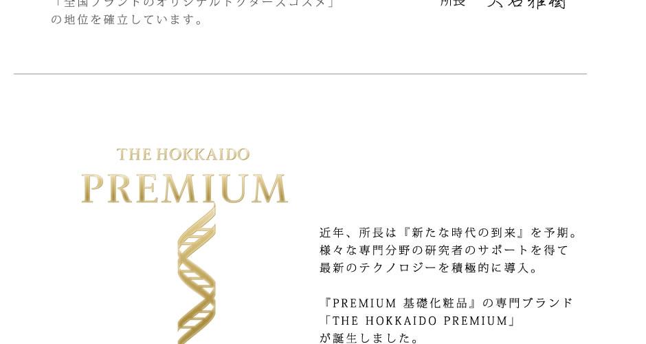 近年、所長は『新たな時代の到来』を予期。様々な専門分野の研究者のサポートを得て最新のテクノロジーを積極的に導入。『PREMIUM 基礎化粧品』の専門ブランド「THE HOKKAIDO PREMIUM」が誕生しました。